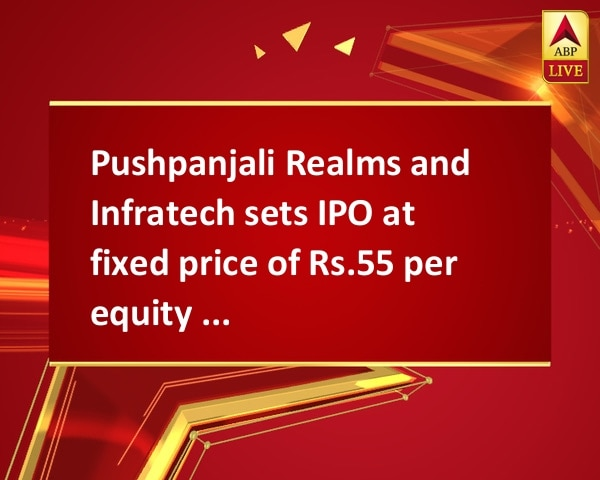 Pushpanjali Realms and Infratech sets IPO at fixed price of Rs.55 per equity share