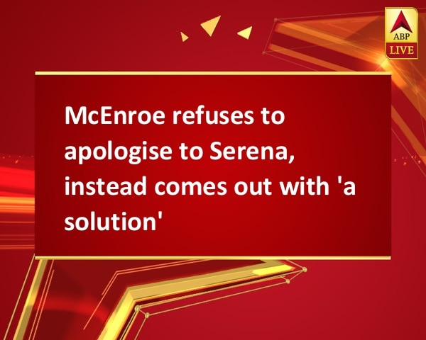 McEnroe refuses to apologise to Serena, instead comes out with 'a solution'