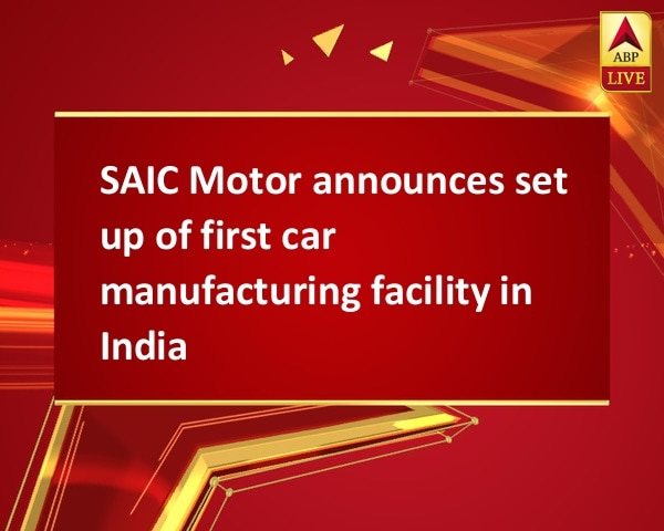 SAIC Motor announces set up of first car manufacturing facility in India