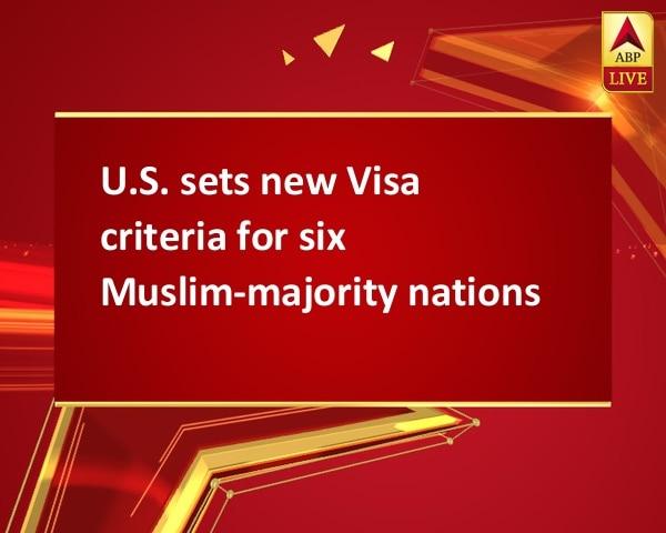 U.S. sets new Visa criteria for six Muslim-majority nations