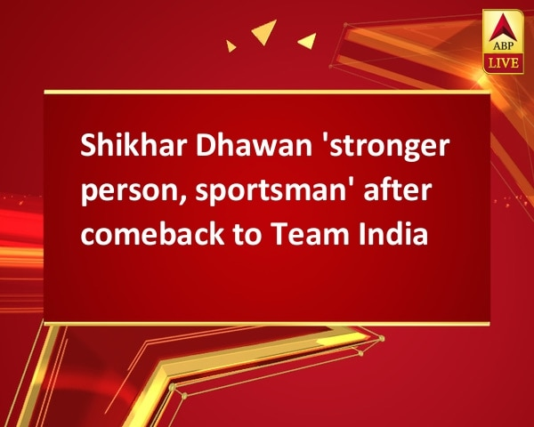 Shikhar Dhawan 'stronger person, sportsman' after comeback to Team India