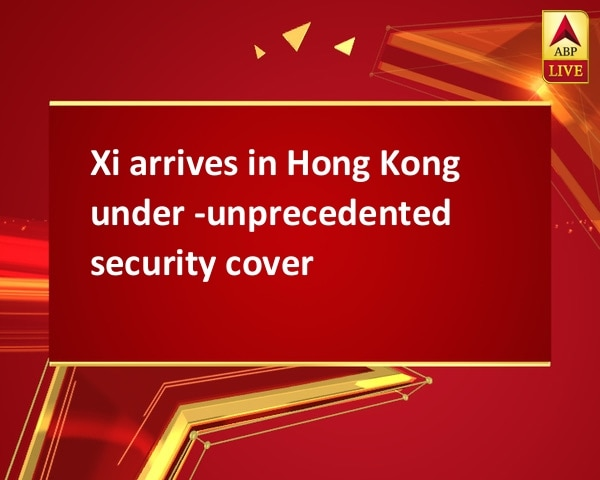 Xi arrives in Hong Kong under ­unprecedented security cover