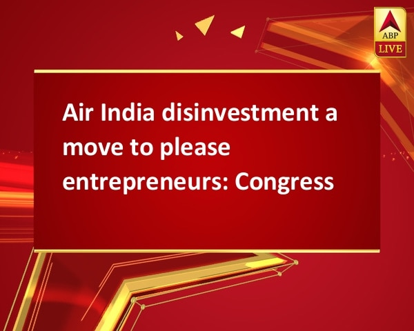 Air India disinvestment a move to please entrepreneurs: Congress