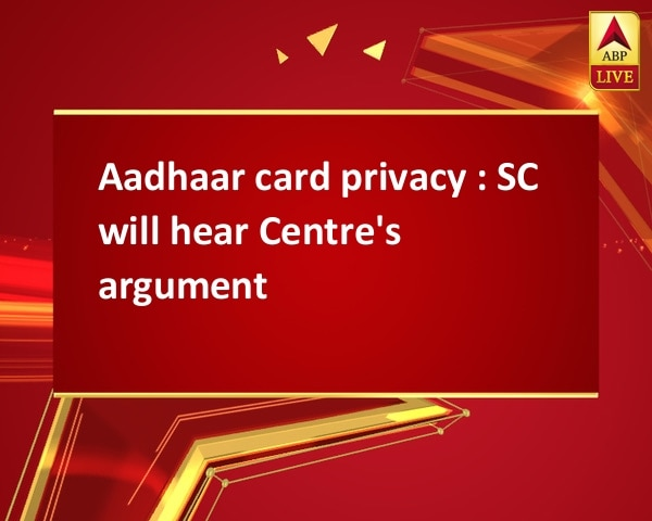 Aadhaar card privacy : SC will hear Centre's argument