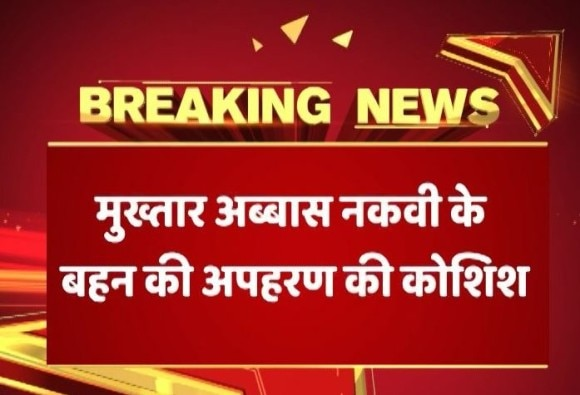 Union minister Mukhtar Abbas Naqvi's sister alleges men in car tried to kidnap her in Bareilly