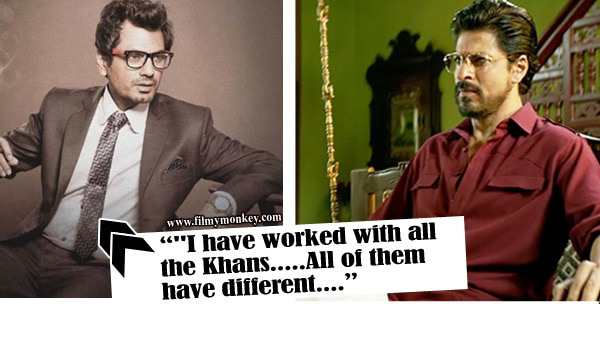 After working with 3 Khans of Bollywood, this is what Nawazuddin has to say about SRK!