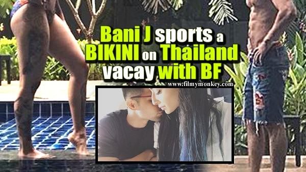 Bani J raising heat in Thailand in a bikini; Holidaying with boyfriend Yuvraj Thakur!